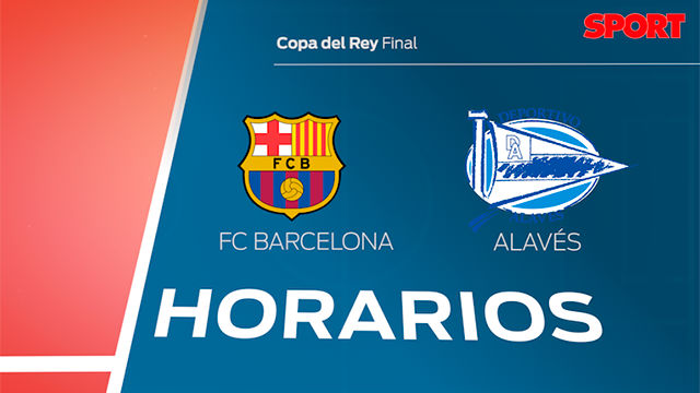 Los horarios del FC Barcelona - Alavés. Final de la Copa del Rey